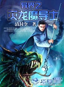 异世之书生擒龙-异界之灭龙魔导士最新章节 全文阅读 txt免费下载 清封令 2345小说