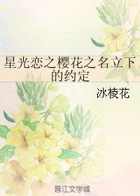 星光恋之樱花之名立下的约定 冰棱花 晋江文学城